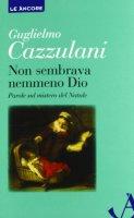 Non sembrava nemmeno Dio - Cazzulani Guglielmo