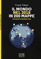 Il mondo nel 2018 in 200 mappe. Atlante di geopolitica - Tétart Frank
