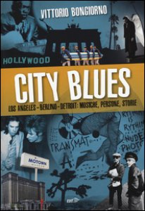 Copertina di 'City blues. Los Angeles - Berlino - Detroit: musiche, persone, storie'