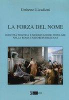 La forza del nome. Identità politica e mobilitazione popolare nella Roma tardorepubblicana - Livadiotti Umberto