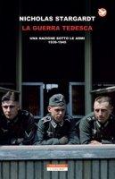 La guerra tedesca. Una nazione sotto le armi 1939-1945 - Stargardt Nicholas