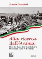 Alla ricerca dell'anima. Storie del Museo della Seconda Guerra Mondiale del fiume Po di Felonica - Guernieri Franco