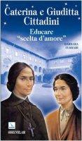 Caterina e Giuditta Cittadini. Educare: scelta d'amore - Ferrari Barbara