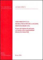 Gregorio XVI y la reorganizacion de la iglesia hispanoamericana. El paso del regimen de patronato a la mision como responsabilidad directa de la Santa Sede - Lopez Alvaro