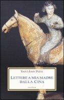 Lettere a mia madre dalla Cina - Saint-John Perse