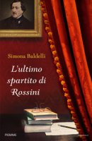 L' ultimo spartito di Rossini - Baldelli Simona