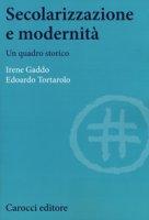 Secolarizzazione e modernità. Un quadro storico - Gaddo Irene, Tortarolo Edoardo