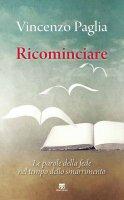 Ricominciare. Le parole della fede nel tempo dello smarrimento. - Vincenzo Paglia