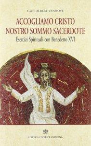 Copertina di 'Accogliamo Cristo Nostro Sommo Sacerdote. Esercizi Spirituali con Benedetto XVI'