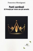 Punti cardinali. 52 Principi per vivere con più serenità - Montignani Francesco