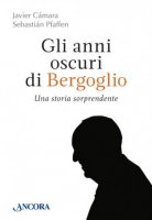 Gli anni oscuri di Bergoglio - Javier Camara , Sebastian Pfaffen