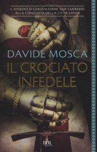Copertina di 'Il crociato infedele. 1099, l'assedio di Gerusalemme. I signori della guerra'