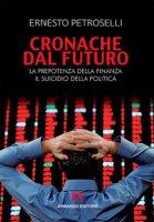 Cronache dal futuro. La prepotenza della finanza, il suicidio della politica - Petroselli Ernesto