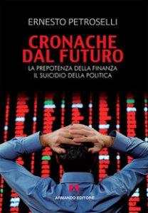 Copertina di 'Cronache dal futuro. La prepotenza della finanza, il suicidio della politica'