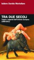 Tra due secoli. Tappe e approdi dell'Unione Europea: 1989-2011 - Mortellaro Isidoro D.