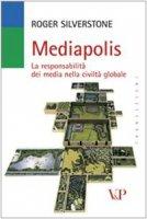 Mediapolis. La (ir)responsabilità dei media nella civiltà globale - Silverstone Roger