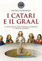 I catari e il graal. Il mistero di una grande leggenda e l'eresia albigese - Michel Roquebert