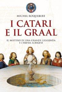Copertina di 'I catari e il graal. Il mistero di una grande leggenda e l'eresia albigese'
