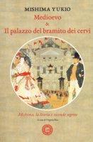 Medioevo & Il palazzo del bramito dei cervi. Mishima, la storia e vicende segrete - Mishima Yukio