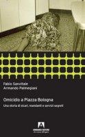 Omicidio a piazza Bologna. Una storia di sicari, mandanti e servizi segreti - Sanvitale Fabio, Palmegiani Armando