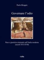 Governare l'odio. Pace e giustizia criminale nell'Italia moderna (secoli XVI-XVII) - Broggio Paolo
