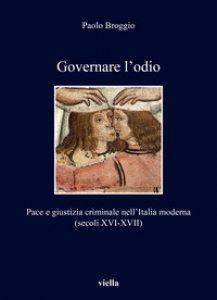 Copertina di 'Governare l'odio. Pace e giustizia criminale nell'Italia moderna (secoli XVI-XVII)'