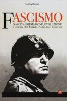Fascismo. Nascita, formazione, evoluzione e caduta del partito nazionale fascista - Bernati Gianluigi