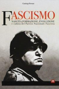 Copertina di 'Fascismo. Nascita, formazione, evoluzione e caduta del partito nazionale fascista'