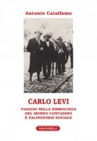 Carlo Levi. Viaggio nella simbologia del mondo contadino e palingenesi sociale - Catalfamo Antonio