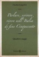 Parlare, scrivere, vivere nell'Italia di fine Cinquecento. Quattro saggi - Evangelisti Claudia
