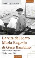 La vita del beato Maria Eugenio di Gesù Bambino - Guy Gaucher