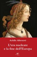 L' era nucleare e la fine dell'Europa - Albonetti Achille