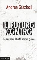 Il futuro contro. Democrazia, libertà, mondo giusto - Graziosi Andrea