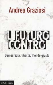 Copertina di 'Il futuro contro. Democrazia, libertà, mondo giusto'
