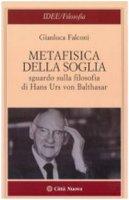 Metafisica della soglia. Sguardo sulla filosofia di Hans Urs von Balthasar - Falconi Gianluca