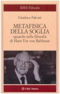 Copertina di 'Metafisica della soglia. Sguardo sulla filosofia di Hans Urs von Balthasar'