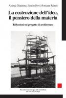 La costruzione dell'idea, il pensiero della materia. Riflessioni sul progetto di architettura - Giachetta Andrea, Novi Fausto, Raiteri Rossana