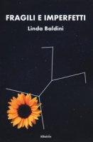 Fragili e imperfetti - Baldini Linda