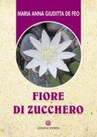 Fiore di zucchero - Maria Anna Giuditta De Feo