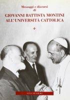 Messaggi e discorsi di Giovanni Battista Montini all'Università Cattolica - Carlo Ghidelli - Gian Enrico Manzoni
