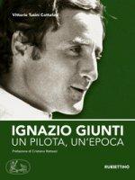 Ignazio Giunti. Un pilota, un'epoca - Tusini Cottafavi Vittorio