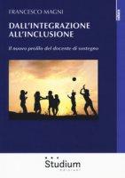 Dall'integrazione all'inclusione. Il nuovo profilo del docente di sostegno - Magni Francesco