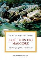 Figli di un Dio maggiore. Il Padre è più grande del nostro cuore - Masciarelli Michele G.