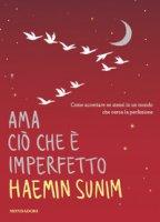 Ama ciò che è imperfetto. Come accettare se stessi in un mondo che cerca la perfezione - Sunim Haemin