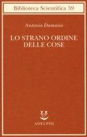 Lo strano ordine delle cose. La vita, i sentimenti e la creazione della cultura - Damasio Antonio R.
