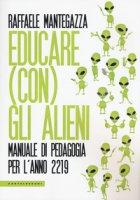 Educare (con) gli alieni. Manuale di pedagogia per l'anno 2219 - Mantegazza Raffaele