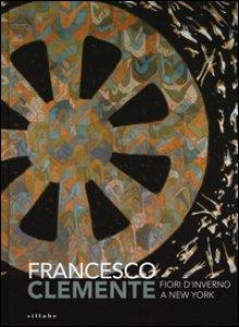 Copertina di 'Francesco Clemente. Fiori d'inverno a New York. Catalogo della mostra (Siena, 29 giugno-2 ottobre 2016). Ediz. illustrata'