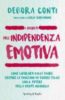 I segreti dell'indipendenza emotiva. Come liberarti dalla paure, gestire le emozioni ed essere felice con il potere della mente inconscia - Conti Debora