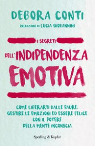 Copertina di 'I segreti dell'indipendenza emotiva. Come liberarti dalla paure, gestire le emozioni ed essere felice con il potere della mente inconscia'