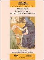 La confessione tra il XII e il XIII secolo. Teologia e prassi nella legislazione canonica medievale - Carpin Attilio